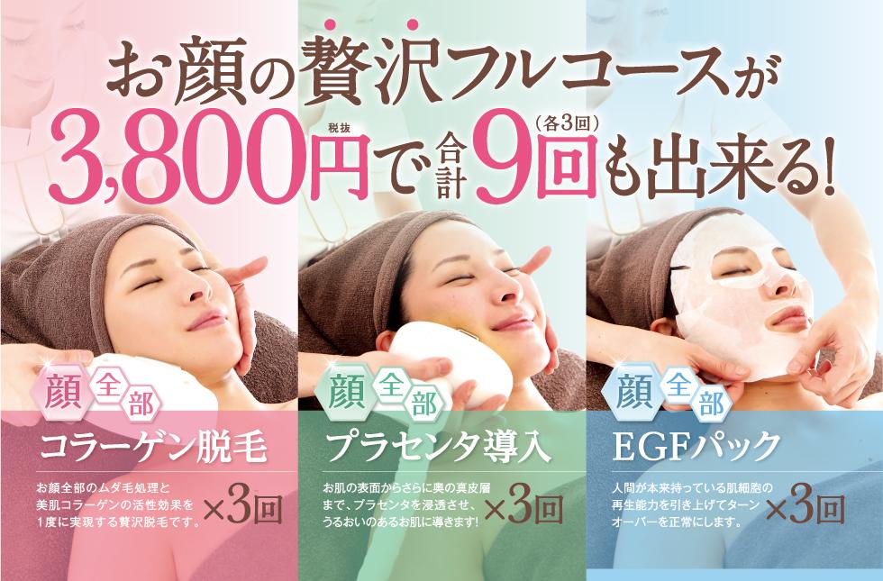 お顔の贅沢フルコースが3,800円で合計9( 各3回 )回も出来る!顔全部コラーゲン脱毛お顔全部のムダ毛処理と美肌コラーゲンの活性効果を1度に実現する贅沢脱毛です。×3回 顔全部プラセンタ導入お肌の表面からさらに奥の真皮層まで、プラセンタを浸透させ、うるおいのあるお肌に導きます!×3回 顔全部EGFパック人間が本来持っている肌細胞の再生能力を引き上げてターンオーバーを正常にします。×3回