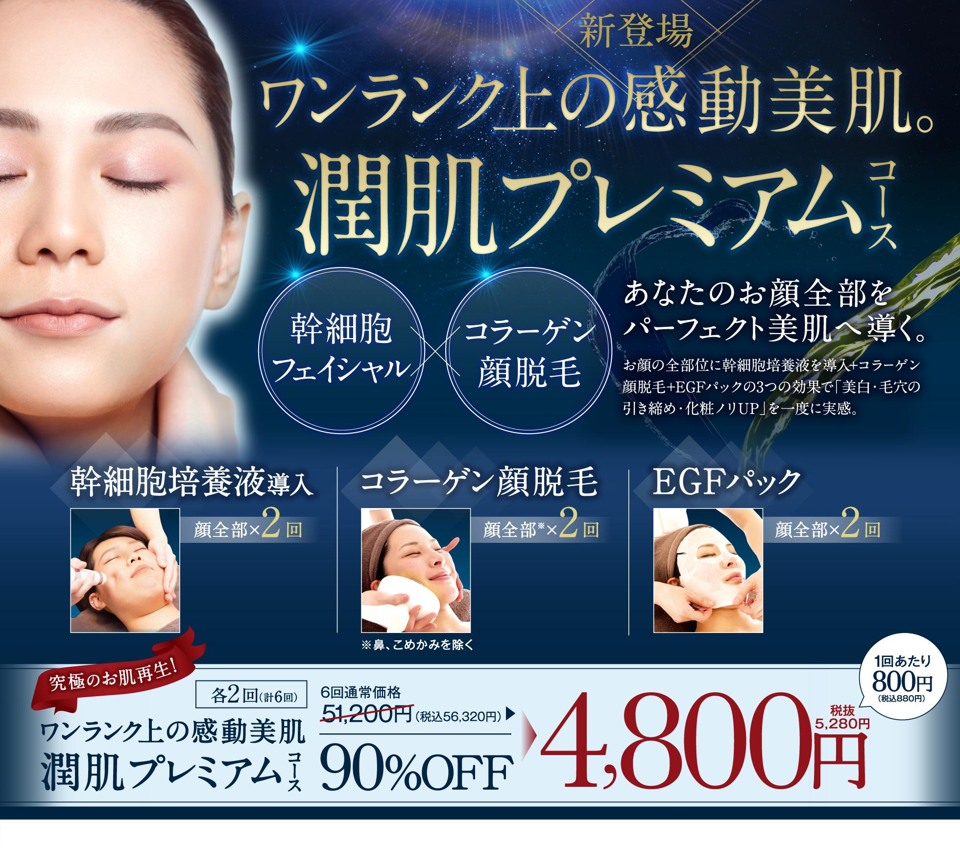 新登場 全顔パーフェクト 贅沢フルコース 幹細胞フェイシャル コラーゲン顔脱毛 あなたのお顔全部をパーフェクト美肌へ導く。 お顔の全部位に幹細胞培養液を導入+コラーゲン顔脱毛+EGFパックの3つの効果で「美白・毛穴の引き締め・化粧ノリUP」を一度に実感。 幹細胞培養液導入 顔全部×3回 コラーゲン顔脱毛 顔全部※ ×3回 EGFパック 顔全部×3回 究極のお肌再生! 各3回(計9回) 全顔パーフェクト贅沢フルコース 通常価格76,800円▶ 93%OFF 4,800円 税抜 1回あたり533円