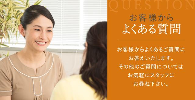お客様からよくある質問 お客様からよくあるご質問にお答えいたします。その他のご質問についてはお気軽にスタッフにお尋ね下さい。